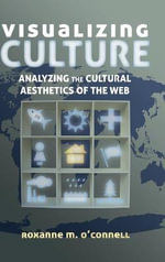 Visualizing Culture : Analyzing the Cultural Aesthetics of the Web - Roxanne M. O'Connell