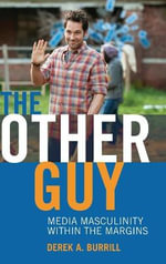 The Other Guy : Media Masculinity Within the Margins - Derek A. Burrill