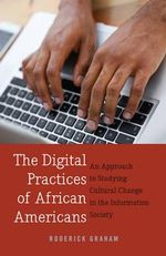 The Digital Practices of African Americans : An Approach to Studying Cultural Change in the Information Society - Roderick Graham