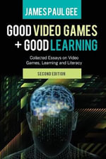 Good Video Games and Good Learning : Collected Essays on Video Games, Learning and Literacy - James Paul Gee