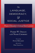 On Language, Democracy, and Social Justice : Noam Chomsky's Critical Intervention - Pierre W. Orelus