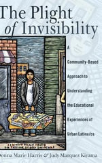 The Plight of Invisibility : A Community-Based Approach to Understanding the Educational Experiences of Urban Latina/OS - Donna Marie Harris