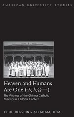Heaven and Humans are One : The Witness of the Chinese Catholic Ministry in a Global Context - Bit-Shing Abraham Chiu