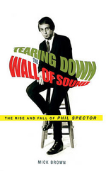 Tearing Down the Wall of Sound : The Rise and Fall of Phil Spector - Mick Brown