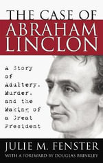 The Case of Abraham Lincoln : A Story of Adultery, Murder and the Making of a Great President - Julie M Fenster