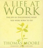 A Life at Work : The Joy of Discovering What You Were Born to Do - Thomas Moore