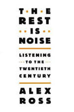 The Rest Is Noise : Listening to the Twentieth Century - Alex Ross