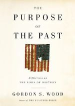 The Purpose of the Past : Reflections on the Uses of History - Gordon S Wood