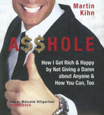 Asshole : How I Got Rich & Happy by Not Giving a Damn about Anyone & How You Can, Too - Martin Kihn