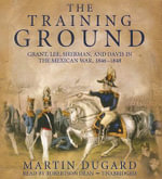 The Training Ground : Grant, Lee, Sherman, and Davis in the Mexican War, 1846-1848 - Martin Dugard