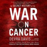 The Secret History of the War on Cancer - Devra Davis