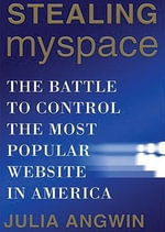Stealing MySpace : The Battle to Control the Most Popular Website in America - Julia Angwin