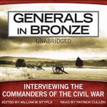 Generals in Bronze : Interviewing the Commanders of the Civil War - William B Styple