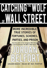 Catching the Wolf of Wall Street : More Incredible True Stories of Fortunes, Schemes, Parties, and Prison - Jordan Belfort