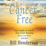 Cancer-Free, Third Edition : Your Guide to Gentle, Non-Toxic Healing - Bill Henderson