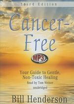 Cancer-Free : Your Guide to Gentle, Non-Toxic Healing - Bill Henderson