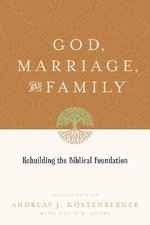 God, Marriage, and Family : Rebuilding the Biblical Foundation - Andreas J. Kostenberger