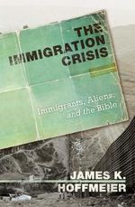 The Immigration Crisis : Immigrants, Aliens, and the Bible - James K. Hoffmeier