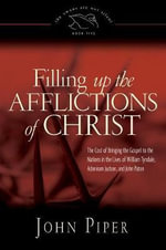 Filling Up the Afflictions of Christ : The Cost of Bringing the Gospel to the Nations in the Lives of William Tyndale, Adoniram Judson, and John Paton - John Piper