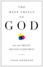 The Deep Things of God : How the Trinity Changes Everything - Fred Sanders