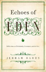 Echoes of Eden : Reflections on Christianity, Literature, and the Arts - Jerram Barrs