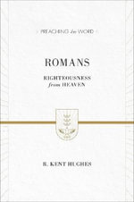 Romans : Righteousness from Heaven - R. Kent Hughes