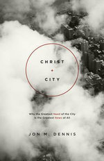 Christ + City : Why the Greatest Need of the City is the Greatest News of All - Jon M. Dennis