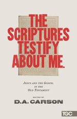 The Scriptures Testify About Me : Jesus and the Gospel in the Old Testament
