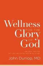 Wellness for the Glory of God : Living Well After 40 with Joy and Contentment in All of Life - John Dunlop