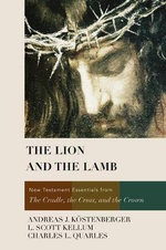 The Lion and the Lamb : New Testament Essentials from the Cradle, the Cross, and the Crown - Andreas J Kostenberger