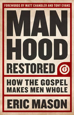 Manhood Restored : How the Gospel Makes Men Whole - Eric Mason