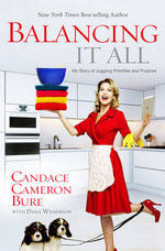 Balancing It All : My Story of Juggling Priorities and Purpose - Candace Cameron Bure