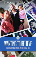 Wanting to Believe : Faith, Family, and Finding an Exceptional Life - Ryan Dobson