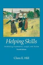 Helping Skills : Facilitating Exploration, Insight, and Action - Clara E. Hill