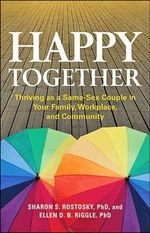 Happy Together : Thriving as a Same-Sex Couple in Your Family, Workplace, and Community - Sharon Scales Rostosky