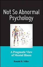 Not So Abnormal Psychology : A Pragmatic View of Mental Illness - Ronald B Miller
