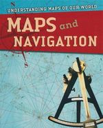 Maps and Navigation : Understanding Maps of Our World Series