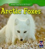 Arctic Foxes : Animals That Live in the Tundra - Maeve T Sisk