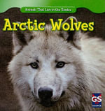 Arctic Wolves : Animals That Live in the Tundra - Maeve T Sisk