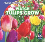Watch Tulips Grow : Watch Plants Grow! - Kristen Rajczak