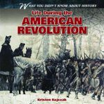 Life During the American Revolution : What You Didn't Know about History (Gareth Stevens) - Kristen Rajczak