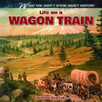 Life on a Wagon Train : What You Didn't Know about History - Kristen Rajczak