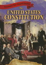 The United States Constitution : Documents That Shaped America - Therese Shea