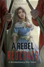 A Rebel Among Redcoats : A Revolutionary War Novel - Jessica Gunderson