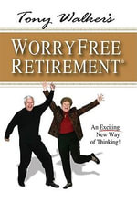Tony Walker's Worryfree Retirement : An Exciting New Way of Thinking! - Tony Walker