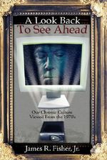 Look Back To See Ahead :  Our Chronic Culture Viewed from the 1970's - James R., Jr. Fisher