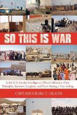 So This is War : A 3rd U.S. Cavalry Intelligence Officer's Memoirs of the Triumphs, Sorrows, Laughter, and Tears During a Year in Iraq - Captain Craig T. Olson