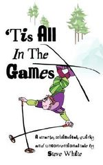 Tis All in the Games : Strange, Whimsical, Quirky and Unconventional Tale - Steve White