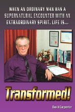 Transformed! :  When an Ordinary Man Has a Supernatural Encounter with an Extraordinary Spirit, Life Is - David Carpenter