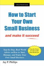 How to Start Your Own Small Business :  And Make It Succeed - Jay P. Phillips